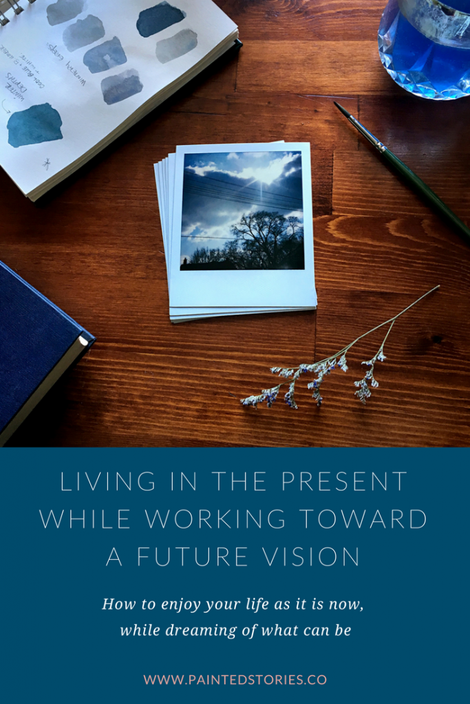 Living in the present while working toward a future vision – how to enjoy your life as it is now, while dreaming of what can be – pinnable image